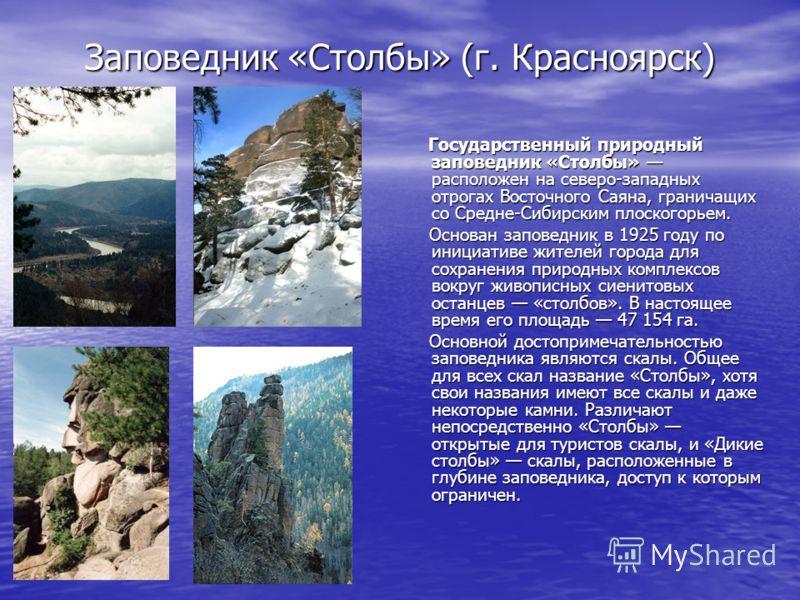 Заповедник «Столбы» (г. Красноярск) Государственный природный заповедник «Столбы» расположен на северо-западных отрогах Восточного Саяна, граничащих со Средне-Сибирским плоскогорьем. Государственный природный заповедник «Столбы» расположен на северо-
