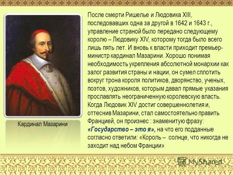 После смерти Ришелье и Людовика XIII, последовавших одна за другой в 1642 и 1643 г., управление страной было передано следующему королю – Людовику XIV, которому тогда было всего лишь пять лет. И вновь к власти приходит премьер- министр кардинал Мазар