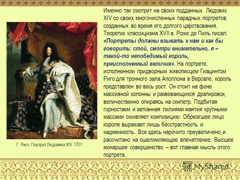 Именно так смотрит на своих подданных Людовик XIV со своих многочисленных парадных портретов, созданных во время его долгого царствования. Теоретик классицизма XVII в. Роже де Пиль писал: «Портреты должны взывать к нам и как бы говорить: стой, смотри