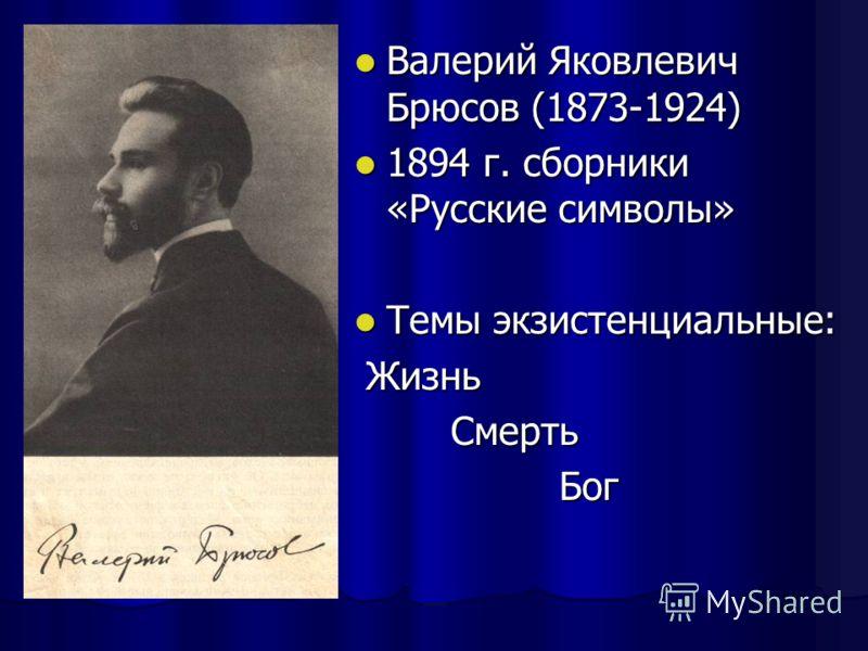 Валерий Яковлевич Брюсов (1873-1924) 1894 г. сборники «Русские символы» Темы экзистенциальные: Жизнь Смерть Бог
