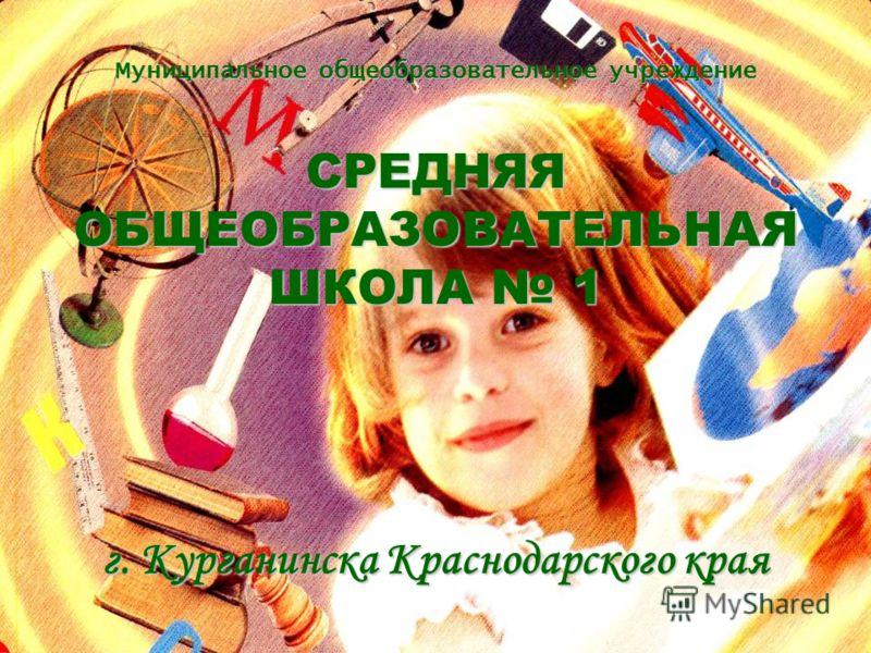 Муниципальное общеобразовательное учреждение СРЕДНЯЯОБЩЕОБРАЗОВАТЕЛЬНАЯ ШКОЛА 1 ШКОЛА 1 г. Курганинска Краснодарского края