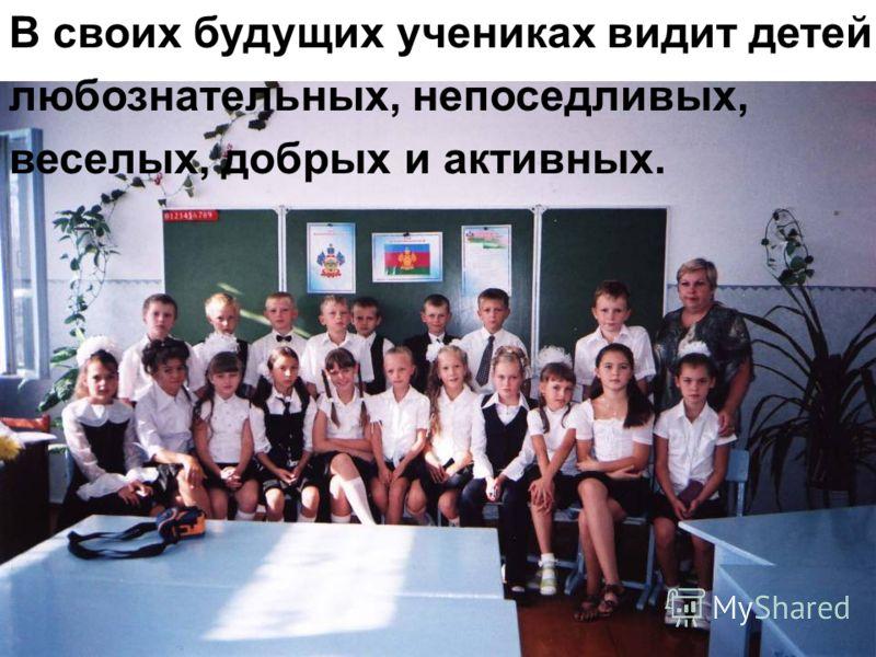 В своих будущих учениках видит детей любознательных, непоседливых, веселых, добрых и активных.