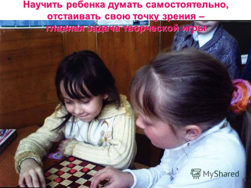 Научить ребенка думать самостоятельно, отстаивать свою точку зрения – главная задача творческой игры