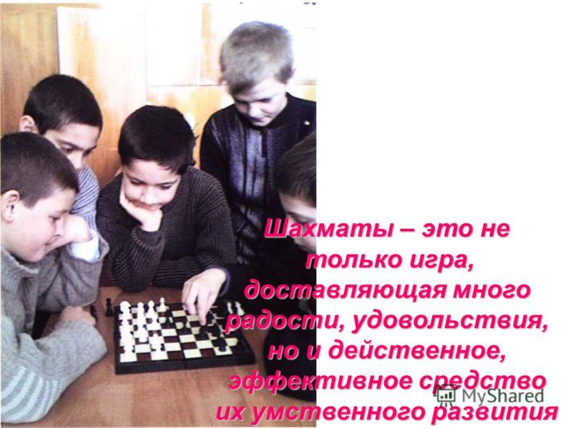 Шахматы – это не только игра, доставляющая много радости, удовольствия, но и действенное, эффективное средство их умственного развития