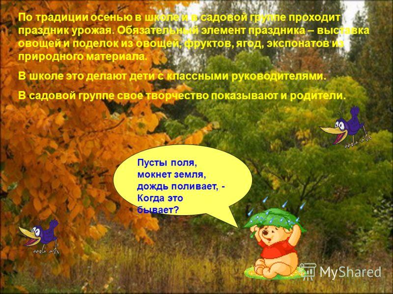 По традиции осенью в школе и в садовой группе проходит праздник урожая. Обязательный элемент праздника – выставка овощей и поделок из овощей, фруктов, ягод, экспонатов из природного материала. В школе это делают дети с классными руководителями. В сад