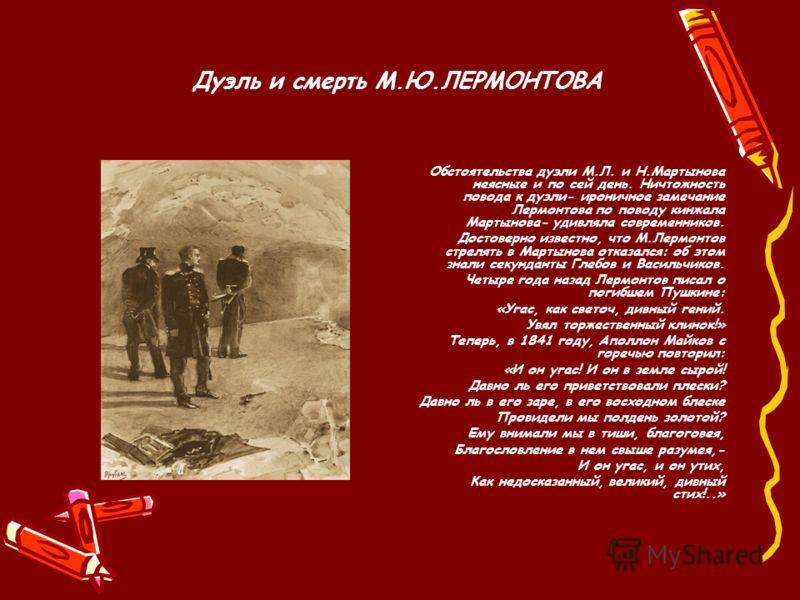 Дуэль и смерть М.Ю.ЛЕРМОНТОВА Обстоятельства дуэли М.Л. и Н.Мартынова неясные и по сей день. Ничтожность повода к дуэли- ироничное замечание Лермонтова по поводу кинжала Мартынова- удивляла современников. Достоверно известно, что М.Лермонтов стрелять