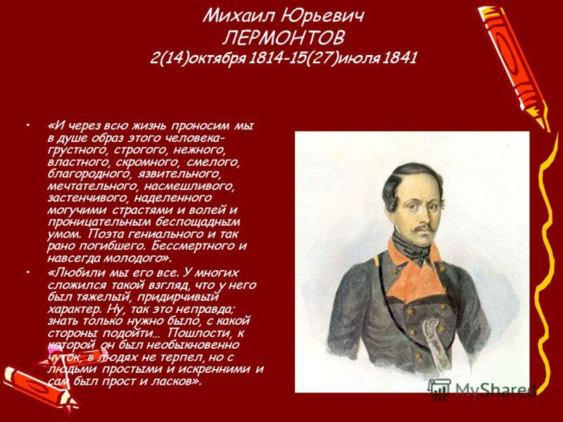 Михаил Юрьевич ЛЕРМОНТОВ 2(14)октября 1814-15(27)июля 1841 «И через всю жизнь проносим мы в душе образ этого человека- грустного, строгого, нежного, властного, скромного, смелого, благородного, язвительного, мечтательного, насмешливого, застенчивого,