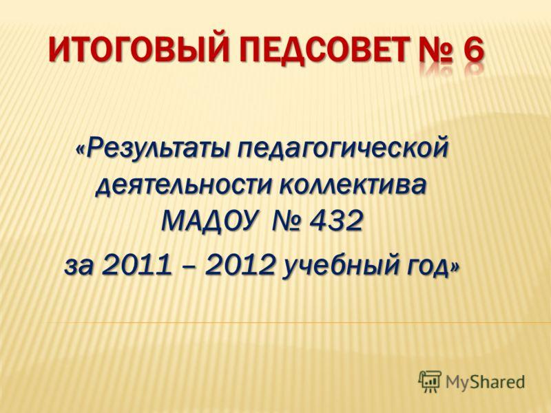 «Результаты педагогической деятельности коллектива МАДОУ 432 за 2011 – 2012 учебный год»