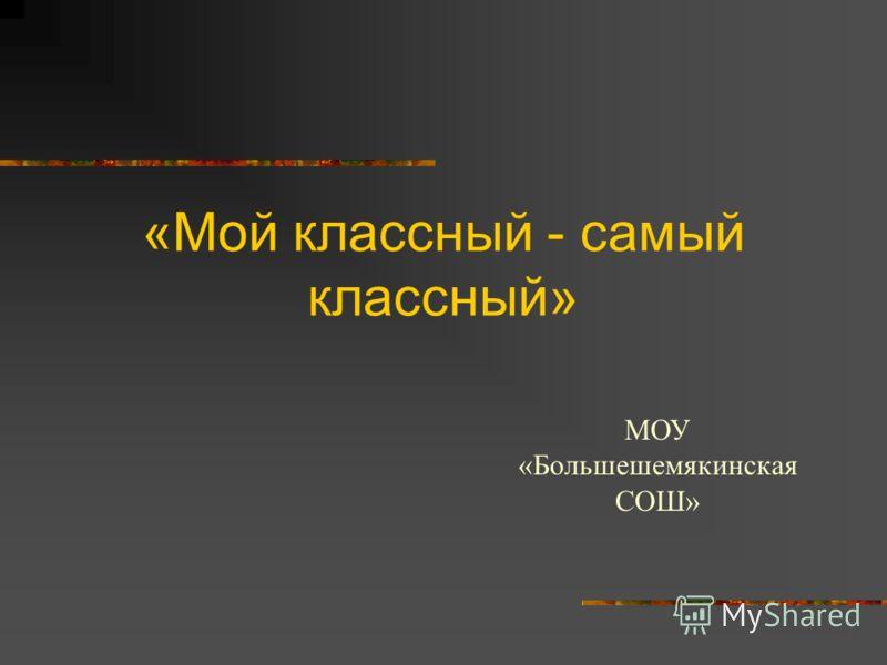«Мой классный - самый классный» МОУ «Большешемякинская СОШ»