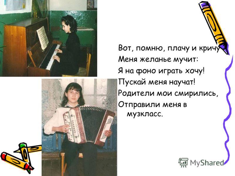 Вот, помню, плачу и кричу Меня желанье мучит: Я на фоно играть хочу! Пускай меня научат! Родители мои смирились, Отправили меня в музкласс.