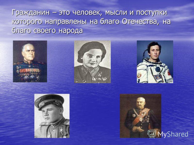 Гражданин – это человек, мысли и поступки которого направлены на благо Отечества, на благо своего народа