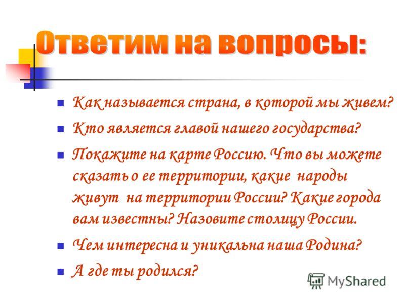 Как называется страна, в которой мы живем? Кто является главой нашего государства? Покажите на карте Россию. Что вы можете сказать о ее территории, какие народы живут на территории России? Какие города вам известны? Назовите столицу России. Чем интер