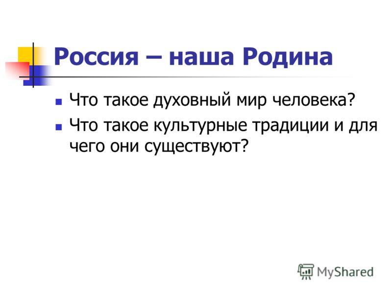 Россия – наша Родина Что такое духовный мир человека? Что такое культурные традиции и для чего они существуют?