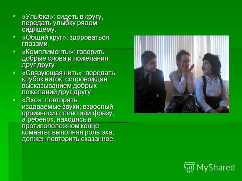 «Улыбка»: сидеть в кругу, передать улыбку рядом сидящему. «Улыбка»: сидеть в кругу, передать улыбку рядом сидящему. «Общий круг»: здороваться глазами. «Общий круг»: здороваться глазами. «Комплименты»: говорить добрые слова и пожелания друг другу. «Ко