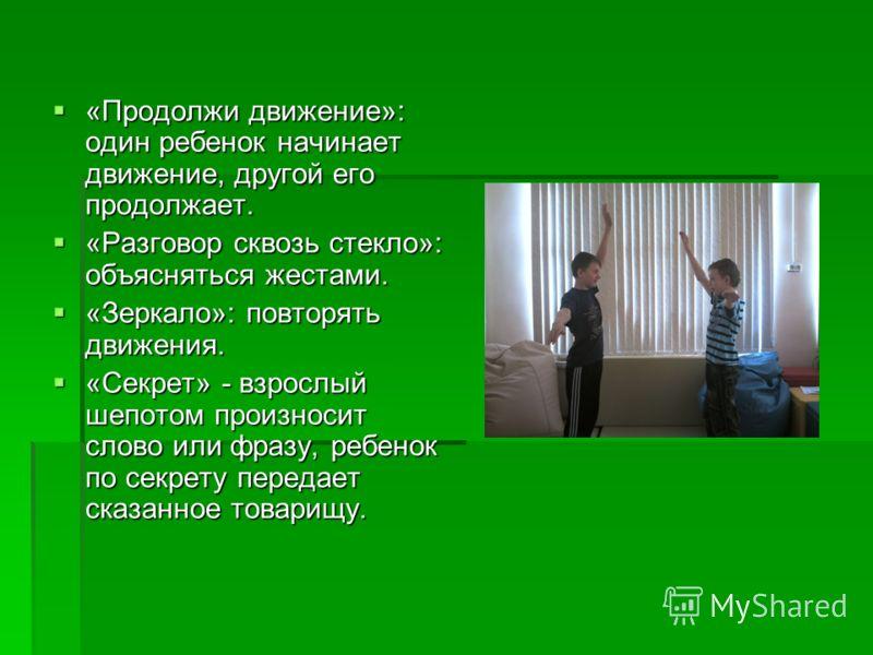 «Продолжи движение»: один ребенок начинает движение, другой его продолжает. «Продолжи движение»: один ребенок начинает движение, другой его продолжает. «Разговор сквозь стекло»: объясняться жестами. «Разговор сквозь стекло»: объясняться жестами. «Зер