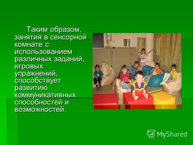 Таким образом, занятия в сенсорной комнате с использованием различных заданий, игровых упражнений, способствует развитию коммуникативных способностей и возможностей.
