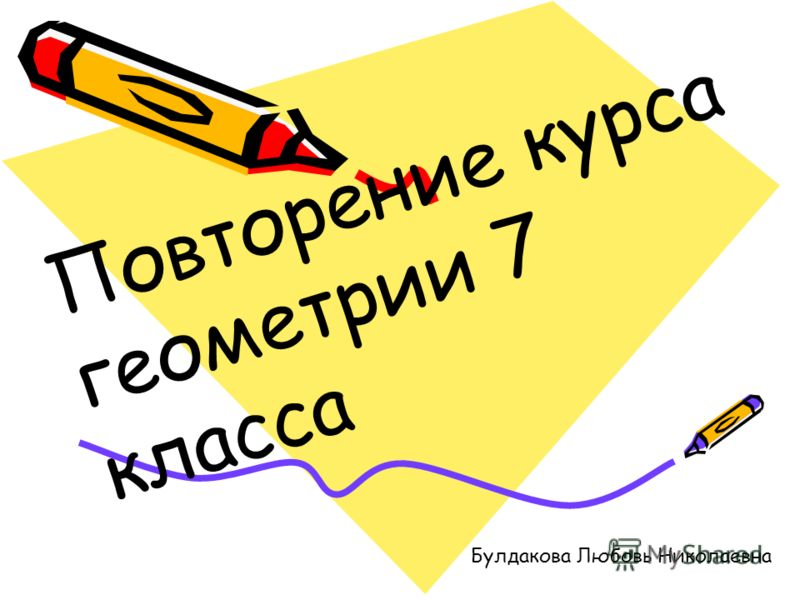 П о в т о р е н и е к у р с а г е о м е т р и и 7 к л а с с а Булдакова Любовь Николаевна