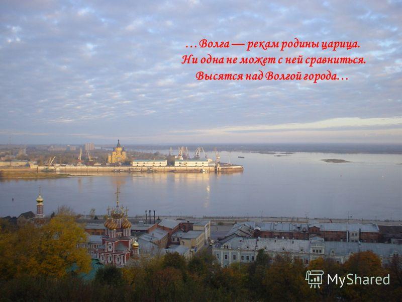 …Волга рекам родины царица. Ни одна не может с ней сравниться. Высятся над Волгой города…
