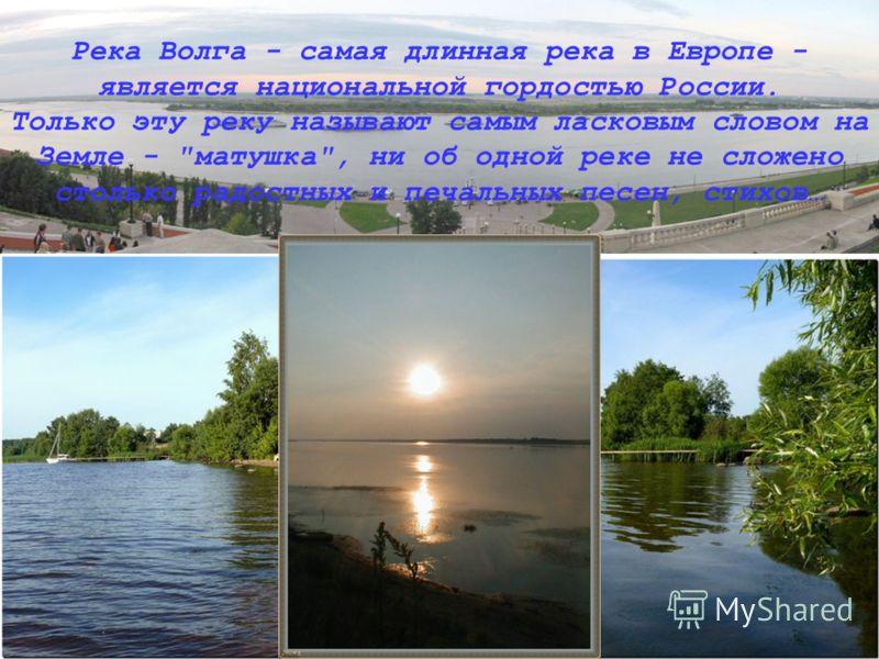 Река Волга - самая длинная река в Европе - является национальной гордостью России. Только эту реку называют самым ласковым словом на Земле - матушка, ни об одной реке не сложено столько радостных и печальных песен, стихов…