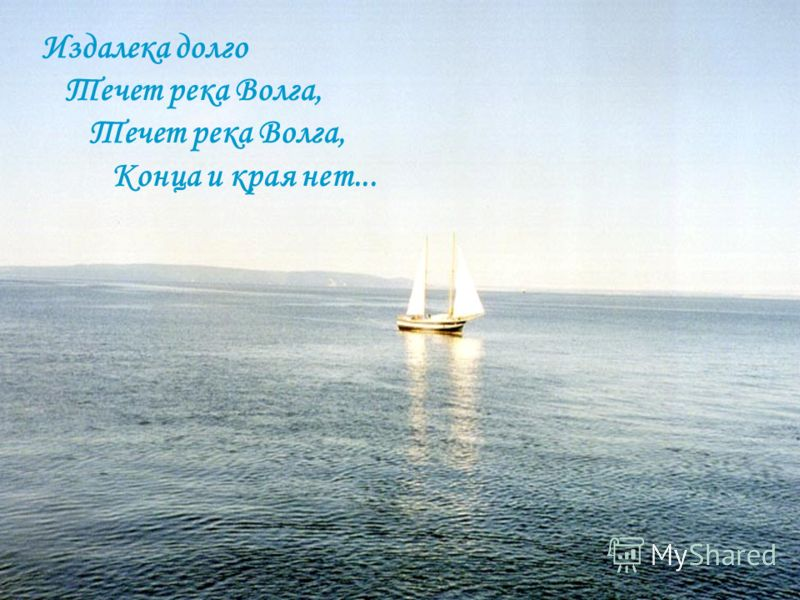 Издалека долго Течет река Волга, Конца и края нет... Издалека долго Течет река Волга, Течет река Волга, Конца и края нет...