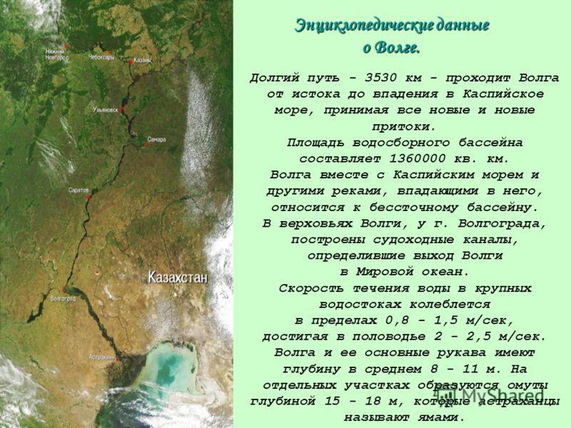 Энциклопедические данные о Волге. Долгий путь - 3530 км - проходит Волга от истока до впадения в Каспийское море, принимая все новые и новые притоки. Площадь водосборного бассейна составляет 1360000 кв. км. Волга вместе с Каспийским морем и другими р