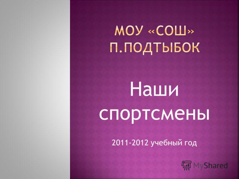 Наши спортсмены 2011-2012 учебный год