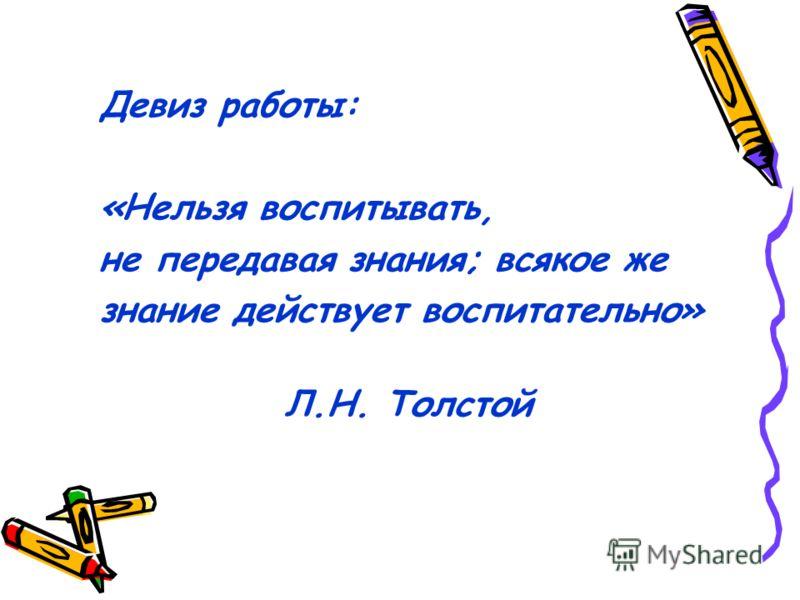 Девиз работы: «Нельзя воспитывать, не передавая знания; всякое же знание действует воспитательно» Л.Н. Толстой