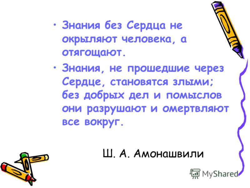 Знания без Сердца не окрыляют человека, а отягощают. Знания, не прошедшие через Сердце, становятся злыми; без добрых дел и помыслов они разрушают и омертвляют все вокруг. Ш. А. Амонашвили