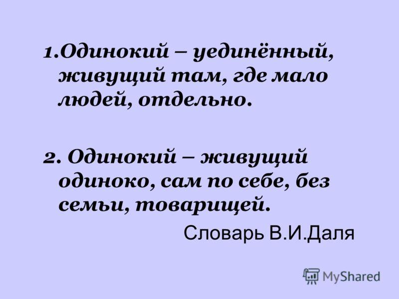 1.Одинокий – уединённый, живущий там, где мало людей, отдельно. 2. Одинокий – живущий одиноко, сам по себе, без семьи, товарищей. Словарь В.И.Даля
