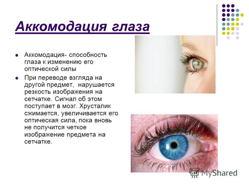 Аккомодация глаза Аккомодация- способность глаза к изменению его оптической силы При переводе взгляда на другой предмет, нарушается резкость изображения на сетчатке. Сигнал об этом поступает в мозг. Хрусталик сжимается, увеличивается его оптическая с