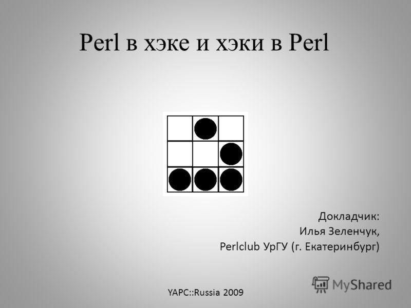 YAPC::Russia 2009 Докладчик: Илья Зеленчук, Perlсlub УрГУ (г. Екатеринбург) Perl в хэке и хэки в Perl