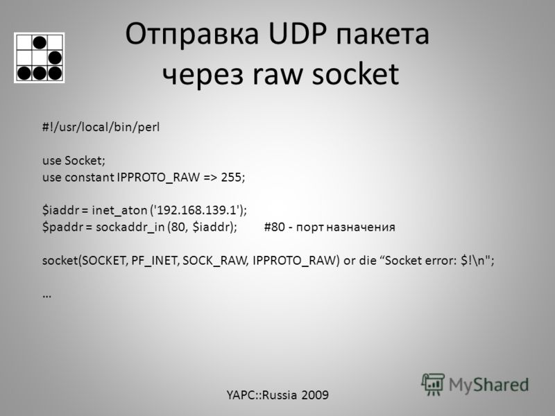 Отправка UDP пакета через raw socket #!/usr/local/bin/perl use Socket; use constant IPPROTO_RAW => 255; $iaddr = inet_aton ('192.168.139.1'); $paddr = sockaddr_in (80, $iaddr); #80 - порт назначения socket(SOCKET, PF_INET, SOCK_RAW, IPPROTO_RAW) or d