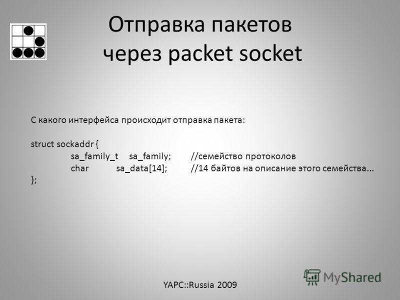 Отправка пакетов через packet socket С какого интерфейса происходит отправка пакета: struct sockaddr { sa_family_t sa_family; //семейство протоколов char sa_data[14]; //14 байтов на описание этого семейства... }; YAPC::Russia 2009