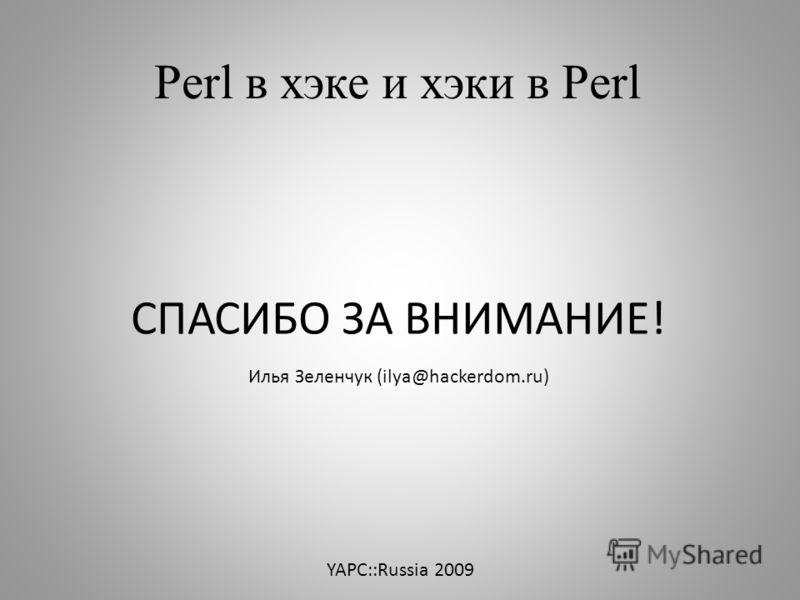 Perl в хэке и хэки в Perl СПАСИБО ЗА ВНИМАНИЕ! Илья Зеленчук (ilya@hackerdom.ru) YAPC::Russia 2009