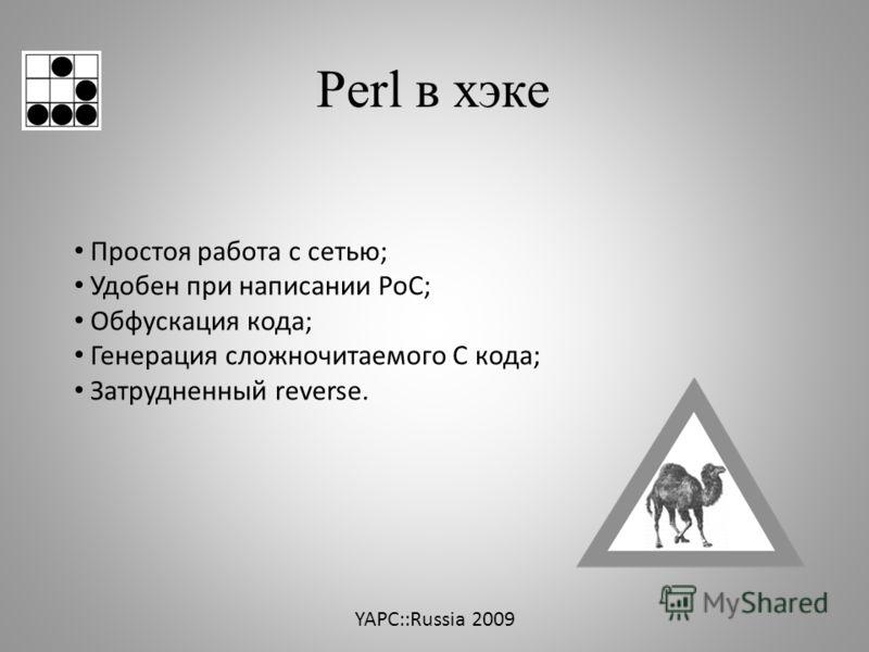 Perl в хэке Простоя работа с сетью; Удобен при написании PoC; Обфускация кода; Генерация сложночитаемого С кода; Затрудненный reverse. YAPC::Russia 2009