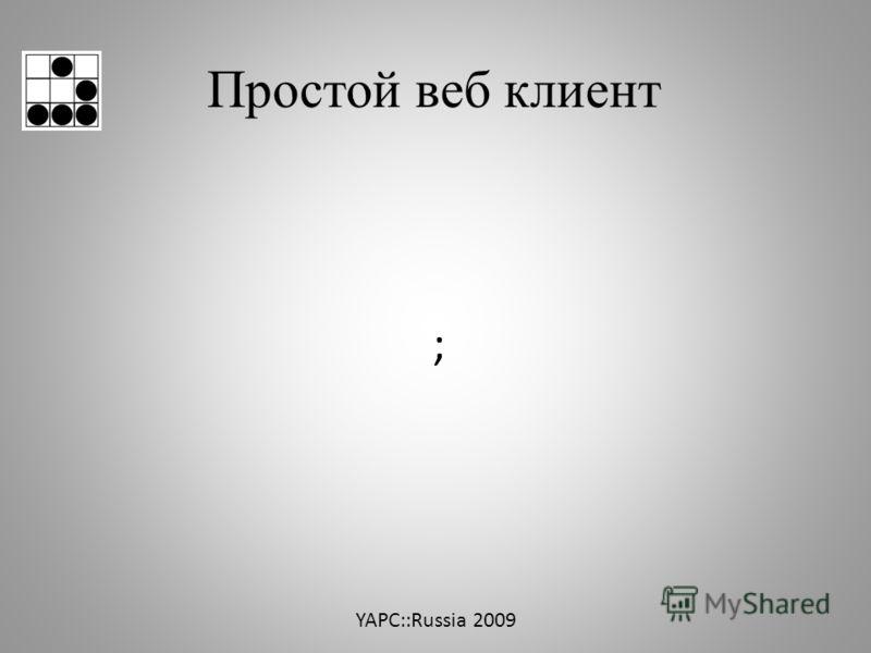 Простой веб клиент YAPC::Russia 2009 ;
