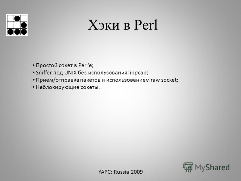 Хэки в Perl Простой сокет в Perle; Sniffer под UNIX без использования libpcap; Прием/отправка пакетов и использованием raw socket; Неблокирующие сокеты. YAPC::Russia 2009