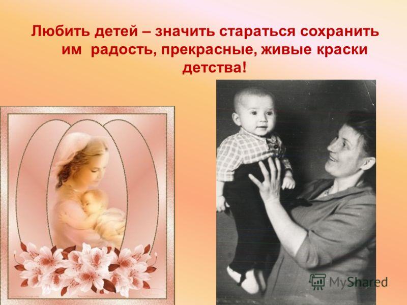 Любить детей – значить стараться сохранить им радость, прекрасные, живые краски детства !