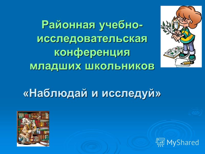 Районная учебно- исследовательская конференция младших школьников «Наблюдай и исследуй» Районная учебно- исследовательская конференция младших школьников «Наблюдай и исследуй»