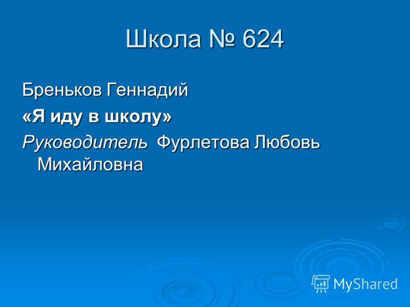 Школа 624 Бреньков Геннадий «Я иду в школу» Руководитель Фурлетова Любовь Михайловна