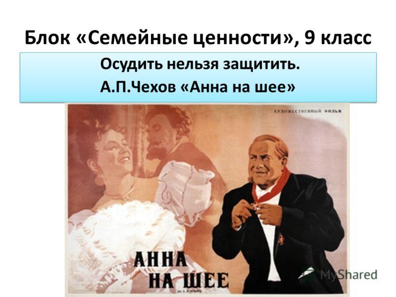 Блок «Семейные ценности», 9 класс Осудить нельзя защитить. А.П.Чехов «Анна на шее» Осудить нельзя защитить. А.П.Чехов «Анна на шее»