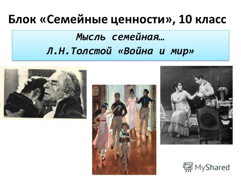 Блок «Семейные ценности», 10 класс Мысль семейная… Л.Н.Толстой «Война и мир» Мысль семейная… Л.Н.Толстой «Война и мир»