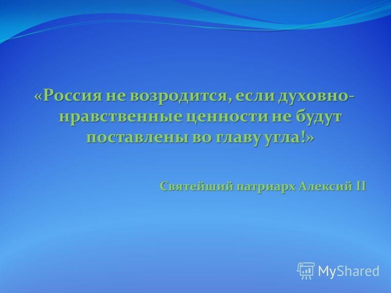 «Россия не возродится, если духовно- нравственные ценности не будут поставлены во главу угла!» Святейший патриарх Алексий II