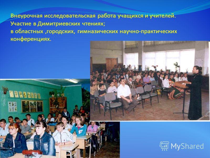 Внеурочная исследовательская работа учащихся и учителей. Участие в Димитриевских чтениях; в областных,городских, гимназических научно-практических конференциях.