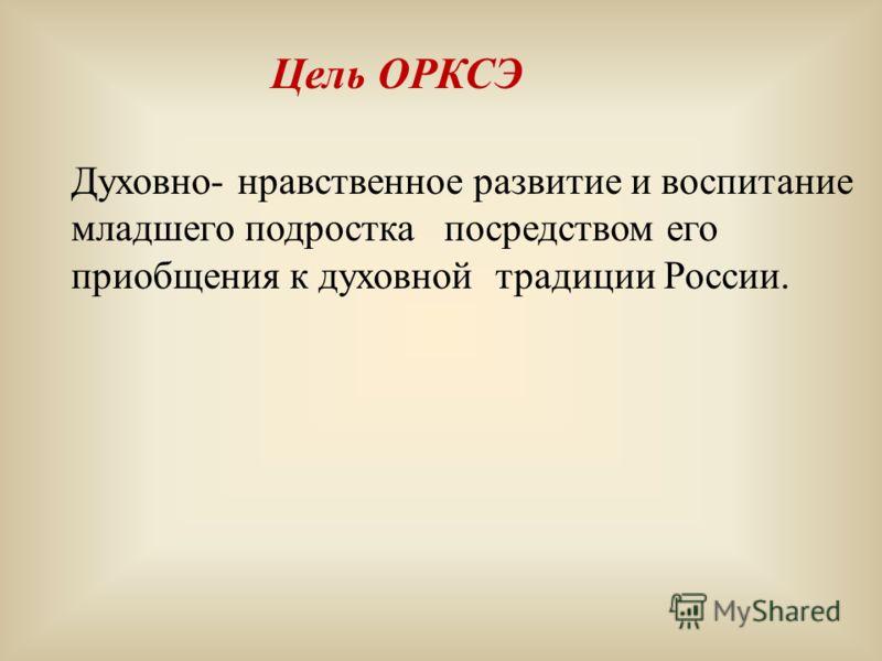 Цель ОРКСЭ Духовно- нравственное развитие и воспитание младшего подростка посредством его приобщения к духовной традиции России.