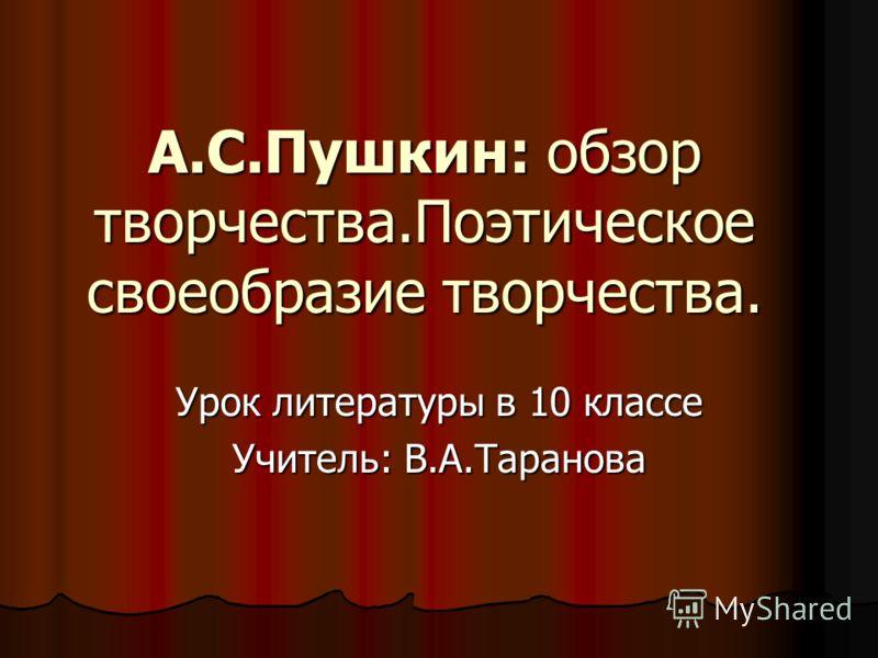 А.С.Пушкин: обзор творчества.Поэтическое своеобразие творчества. Урок литературы в 10 классе Учитель: В.А.Таранова