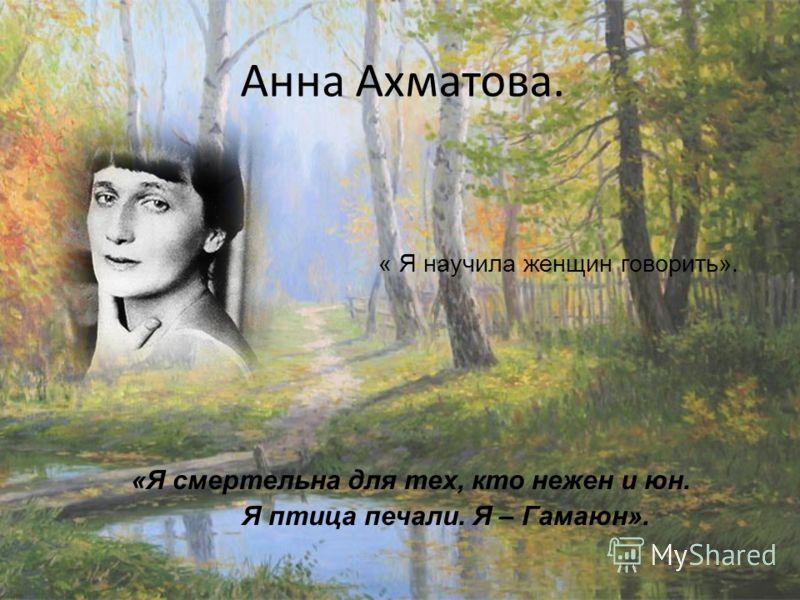 Анна Ахматова. « Я научила женщин говорить». «Я смертельна для тех, кто нежен и юн. Я птица печали. Я – Гамаюн».