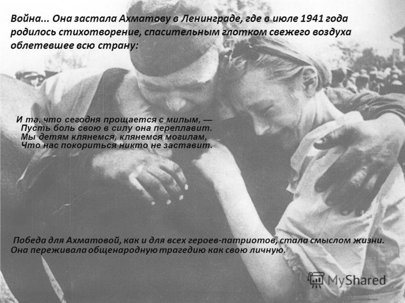 Война... Она застала Ахматову в Ленинграде, где в июле 1941 года родилось стихотворение, спасительным глотком свежего воздуха облетевшее всю страну: И та, что сегодня прощается с милым, Пусть боль свою в силу она переплавит. Мы детям клянемся, клянем