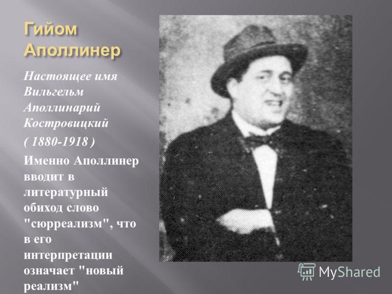 Гийом Аполлинер Настоящее имя Вильгельм Аполлинарий Костровицкий ( 1880-1918 ) Именно Аполлинер вводит в литературный обиход слово  сюрреализм , что в его интерпретации означает  новый реализм
