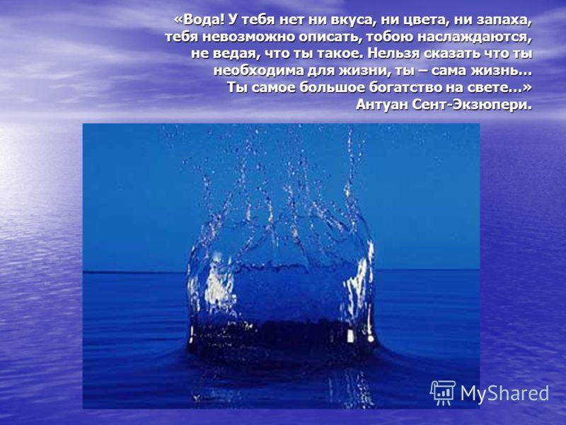 «Вода! У тебя нет ни вкуса, ни цвета, ни запаха, тебя невозможно описать, тобою наслаждаются, не ведая, что ты такое. Нельзя сказать что ты необходима для жизни, ты – сама жизнь… Ты самое большое богатство на свете…» Антуан Сент-Экзюпери.